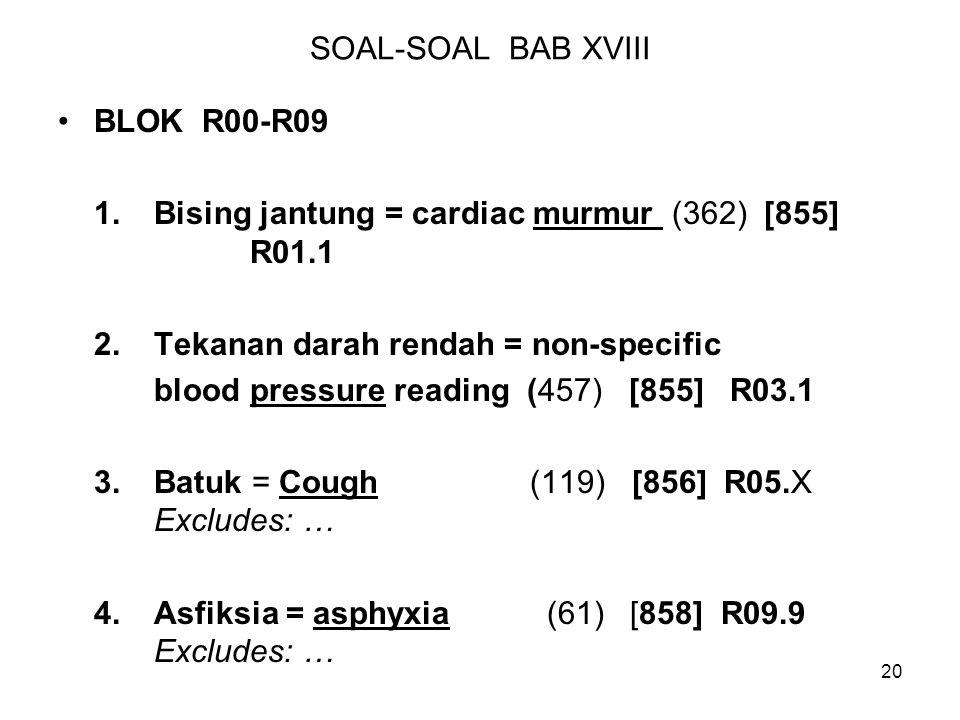 SOAL-SOAL BAB XVIII BLOK R00-R09. 1. Bising jantung = cardiac murmur (362) [855] R01.1. 2. Tekanan darah rendah = non-specific.